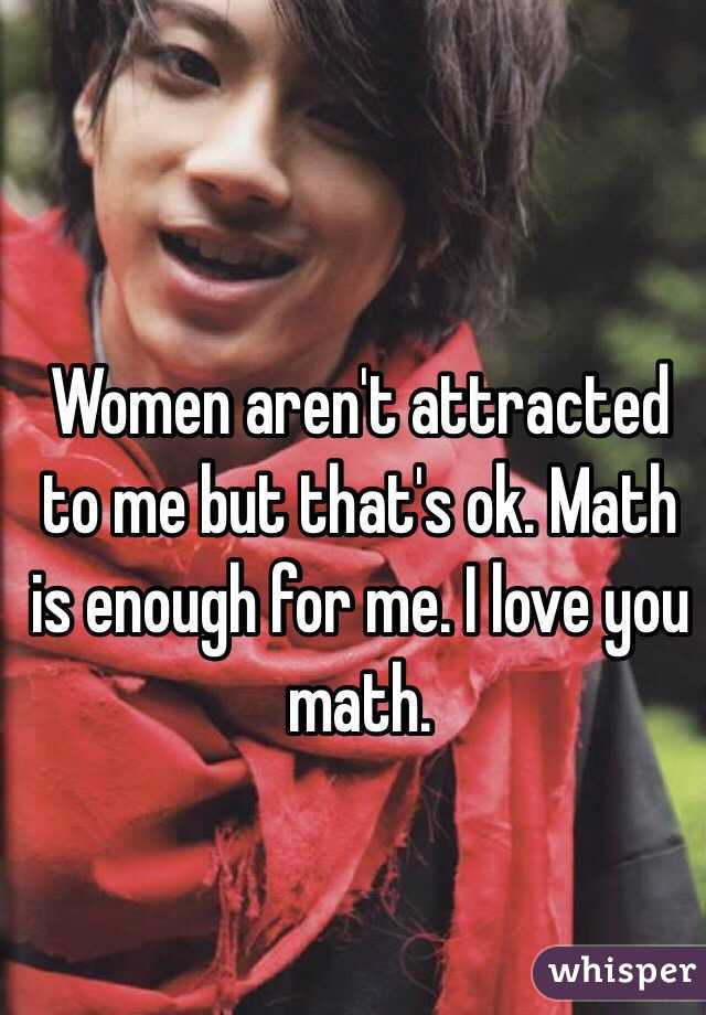 Women aren't attracted to me but that's ok. Math is enough for me. I love you math.