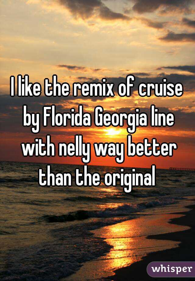 I like the remix of cruise by Florida Georgia line with nelly way better than the original