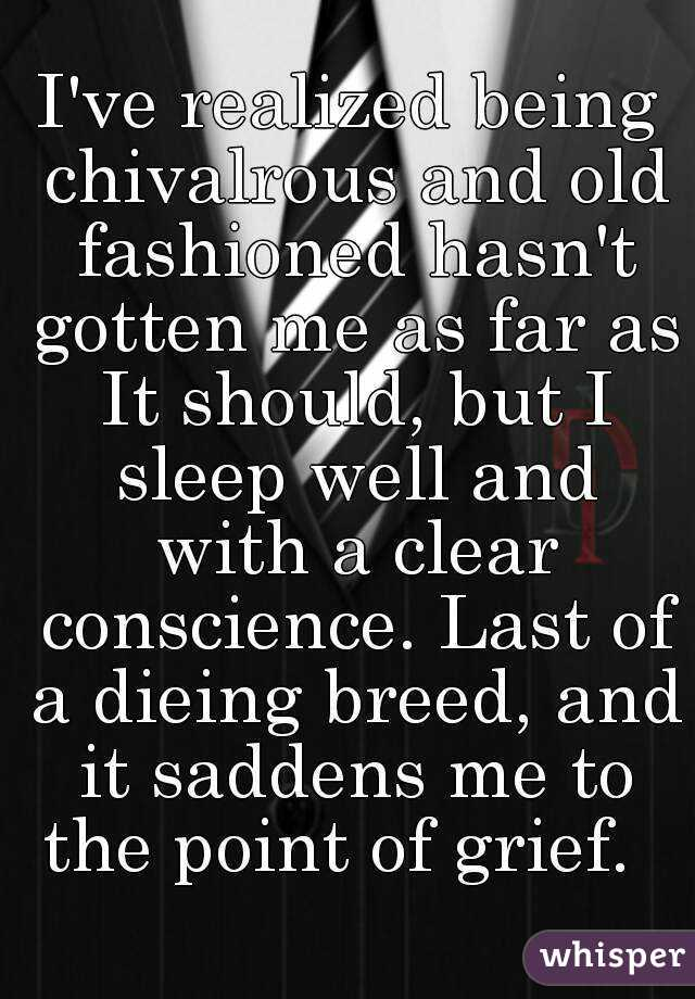 I've realized being chivalrous and old fashioned hasn't gotten me as far as It should, but I sleep well and with a clear conscience. Last of a dieing breed, and it saddens me to the point of grief.
