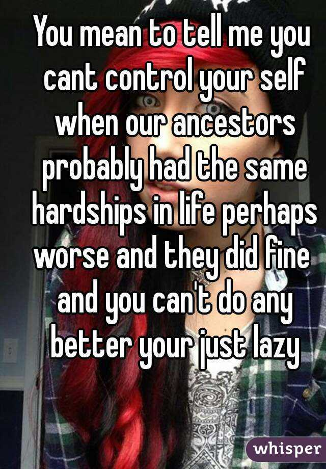 You mean to tell me you cant control your self when our ancestors probably had the same hardships in life perhaps worse and they did fine  and you can't do any better your just lazy