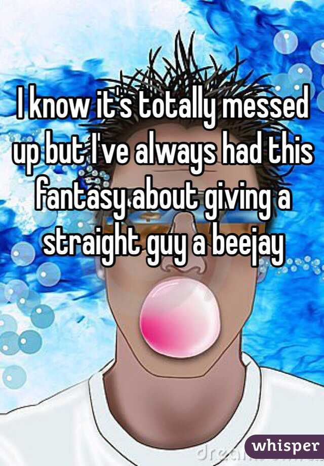 I know it's totally messed up but I've always had this fantasy about giving a straight guy a beejay