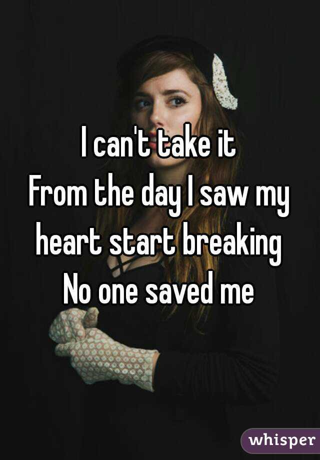 I can't take it From the day I saw my heart start breaking  No one saved me