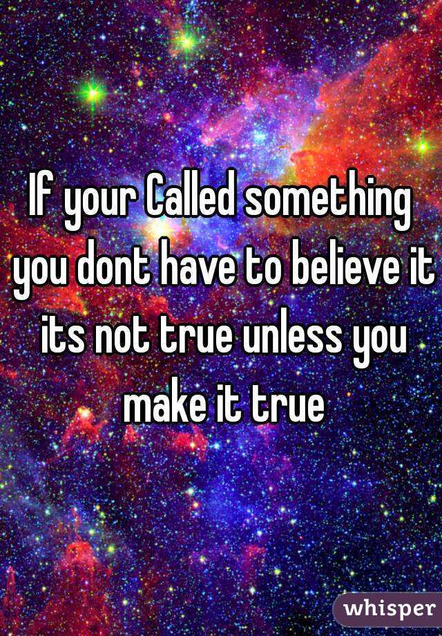 If your Called something you dont have to believe it its not true unless you make it true