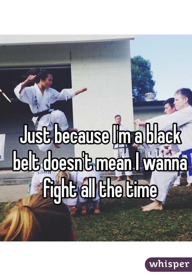 Just because I'm a black belt doesn't mean I wanna fight all the time