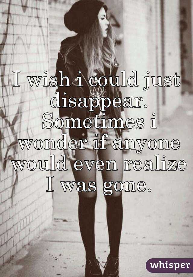 I wish i could just disappear. Sometimes i wonder if anyone would even realize I was gone.