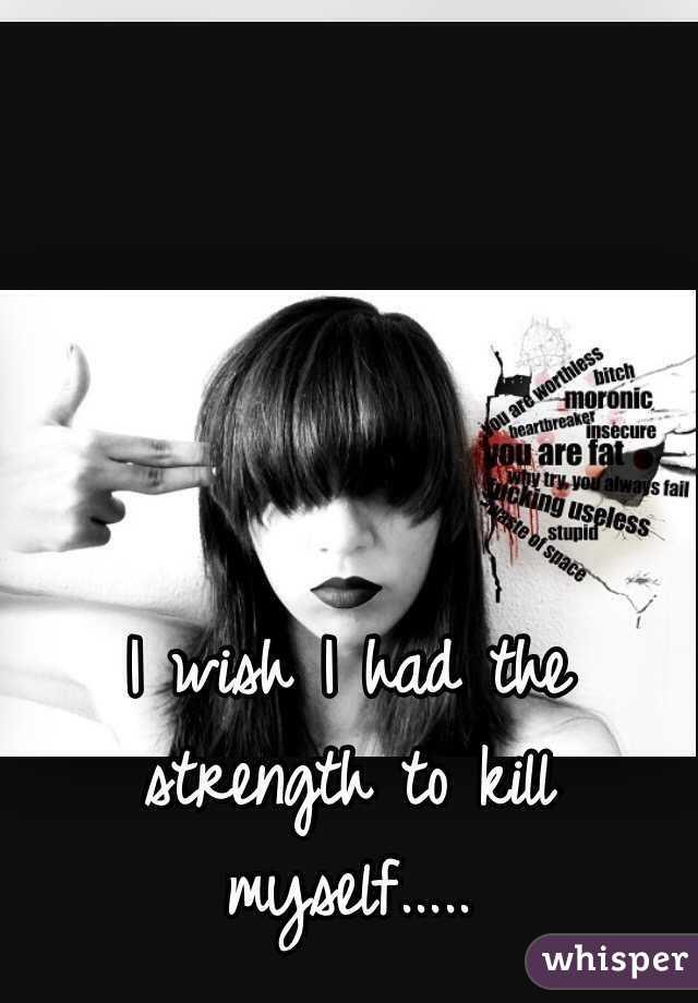 I wish I had the strength to kill myself.....