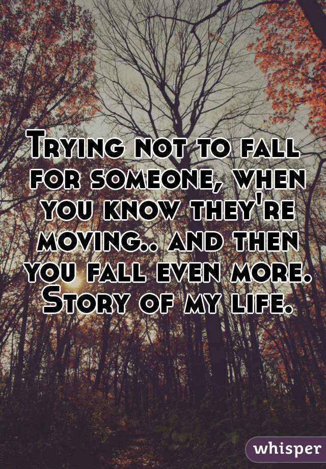 Trying not to fall for someone, when you know they're moving.. and then you fall even more. Story of my life.