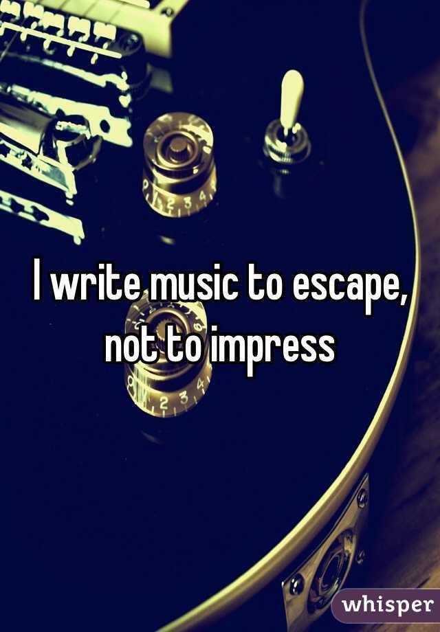 I write music to escape, not to impress