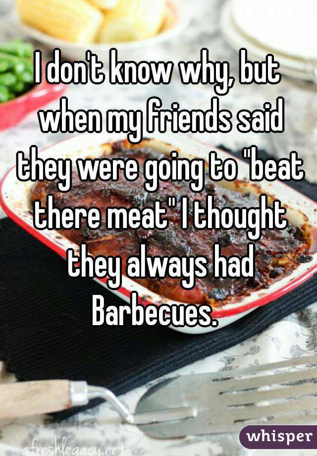 "I don't know why, but when my friends said they were going to ""beat there meat"" I thought they always had Barbecues."