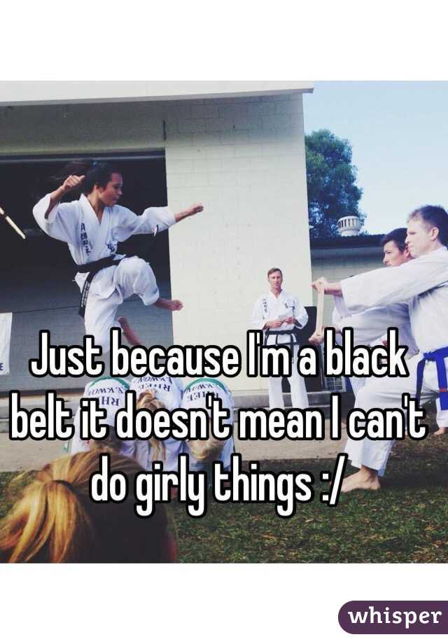 Just because I'm a black belt it doesn't mean I can't do girly things :/