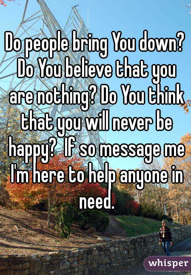 Do people bring You down? Do You believe that you are nothing? Do You think that you will never be happy?  If so message me I'm here to help anyone in need.