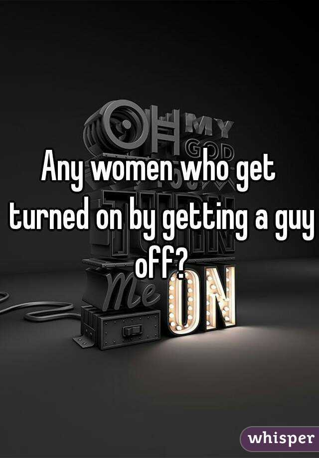 Any women who get turned on by getting a guy off?