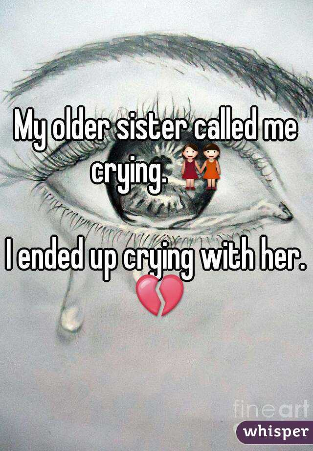 My older sister called me crying. 👭  I ended up crying with her. 💔