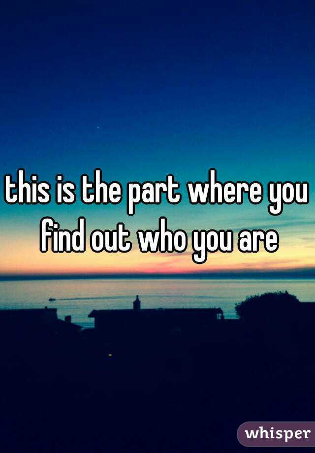 this is the part where you find out who you are