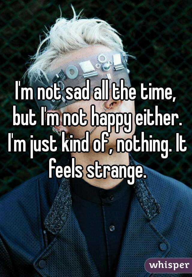 I'm not sad all the time, but I'm not happy either. I'm just kind of, nothing. It feels strange.