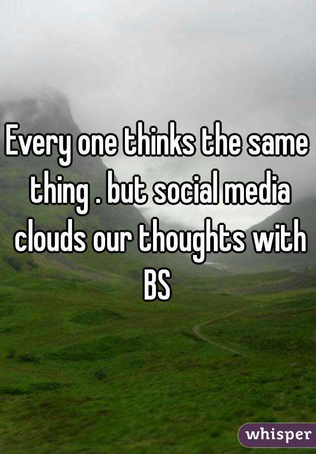 Every one thinks the same thing . but social media clouds our thoughts with BS