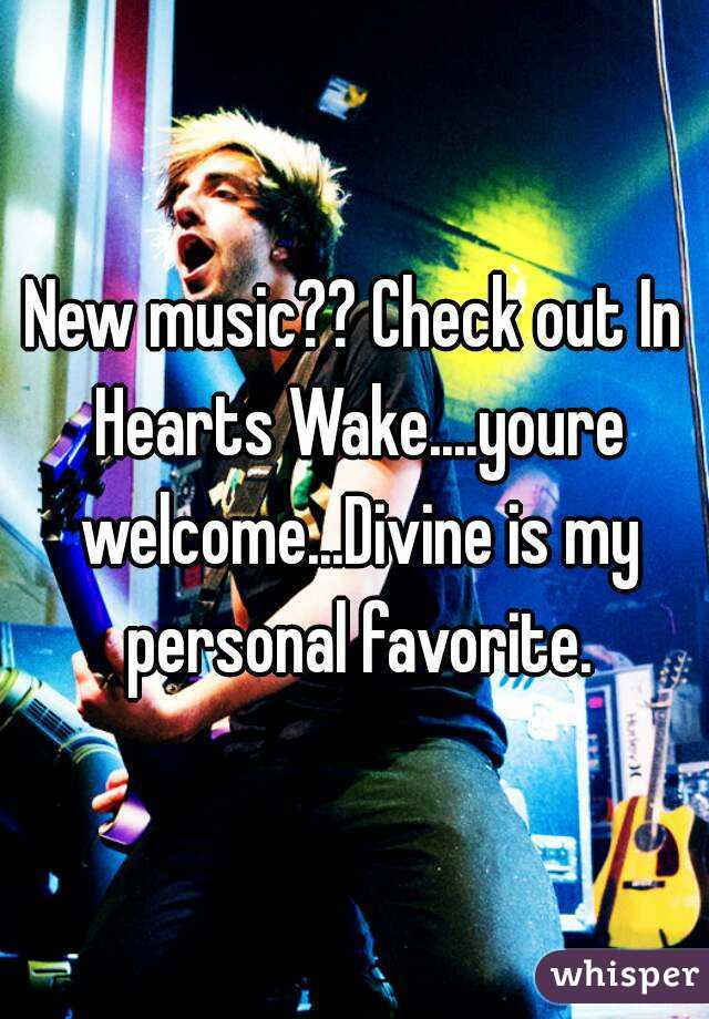 New music?? Check out In Hearts Wake....youre welcome...Divine is my personal favorite.