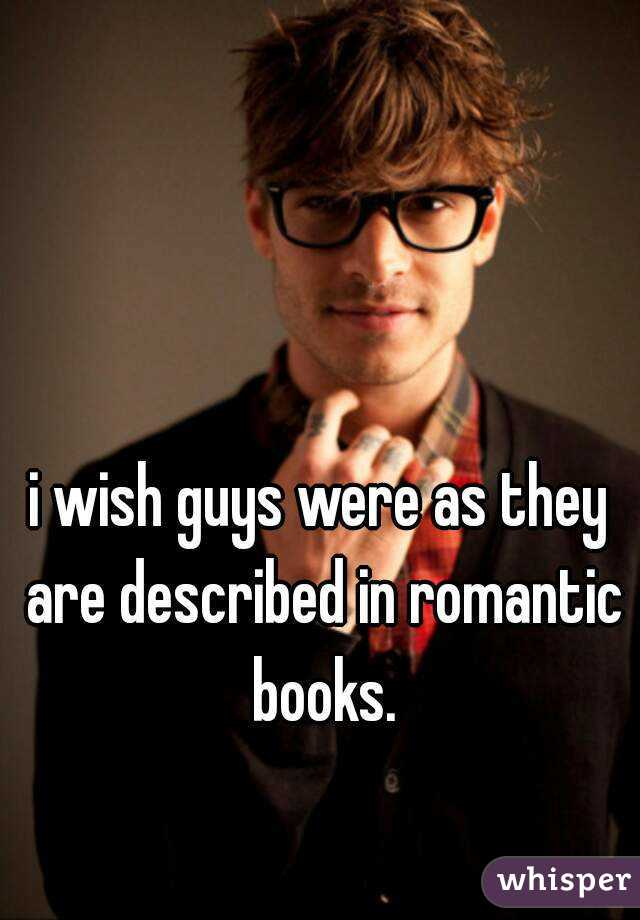 i wish guys were as they are described in romantic books.
