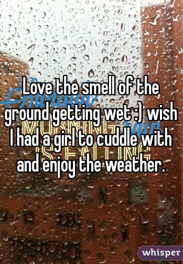 Love the smell of the ground getting wet :) wish I had a girl to cuddle with and enjoy the weather.