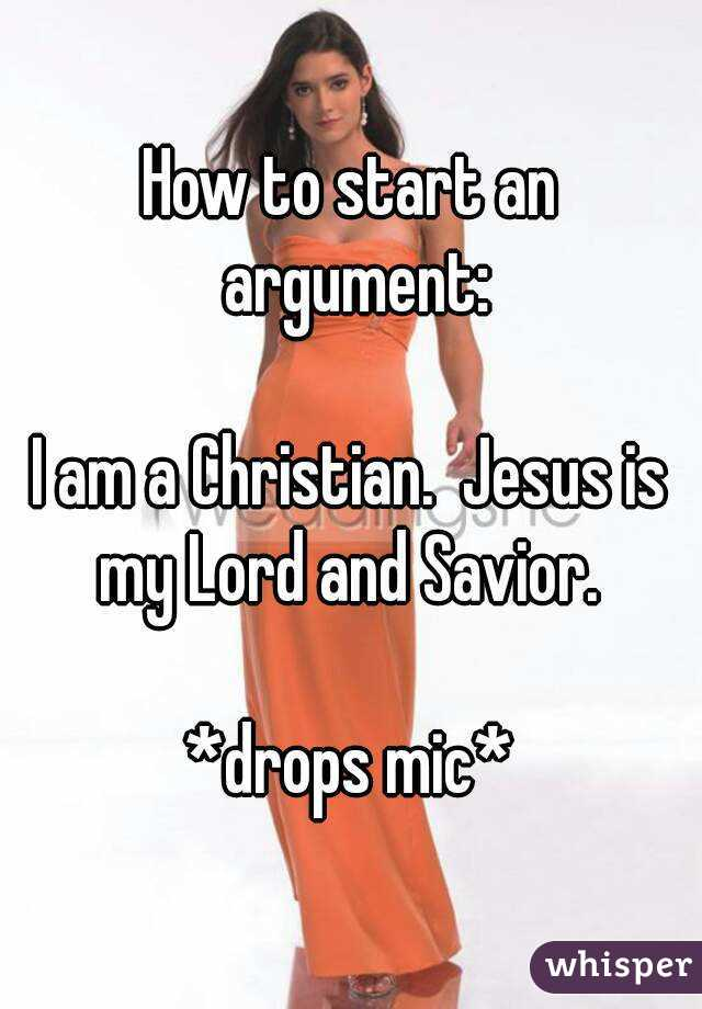 How to start an argument:  I am a Christian.  Jesus is my Lord and Savior.   *drops mic*