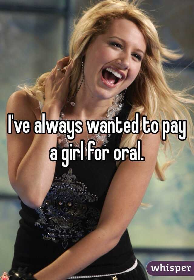 I've always wanted to pay a girl for oral.