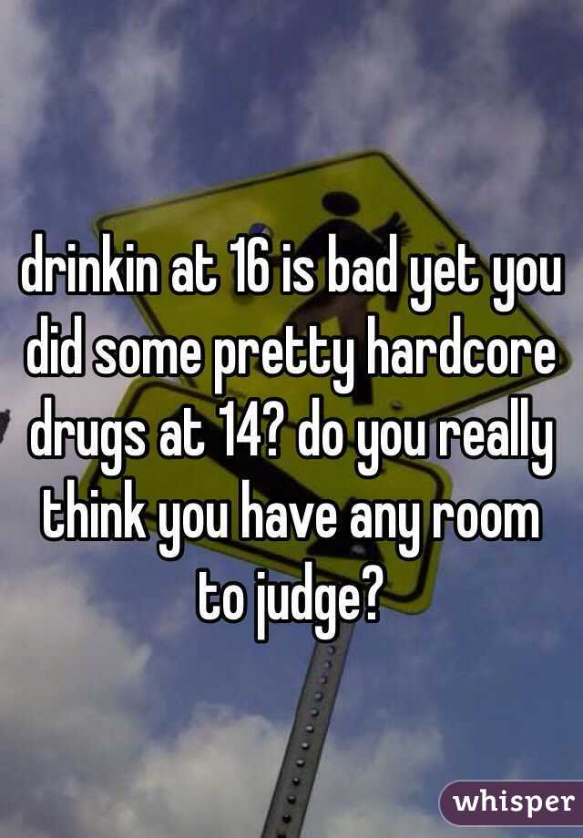 drinkin at 16 is bad yet you did some pretty hardcore drugs at 14? do you really think you have any room to judge?