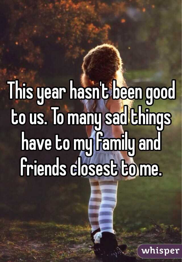 This year hasn't been good to us. To many sad things have to my family and friends closest to me.