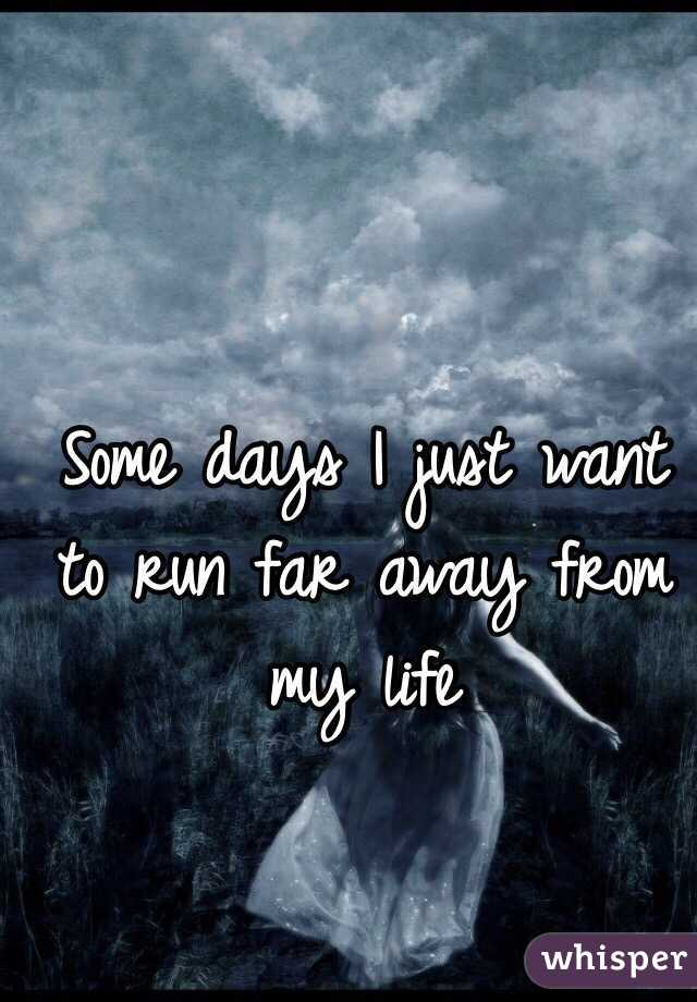 Some days I just want to run far away from my life