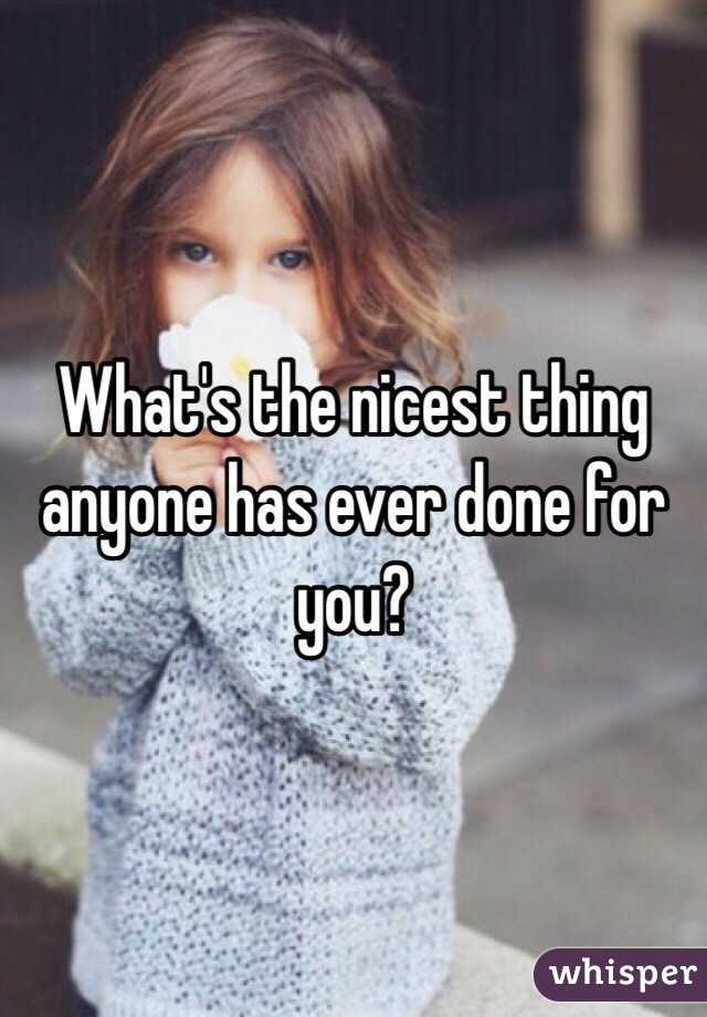 What's the nicest thing anyone has ever done for you?