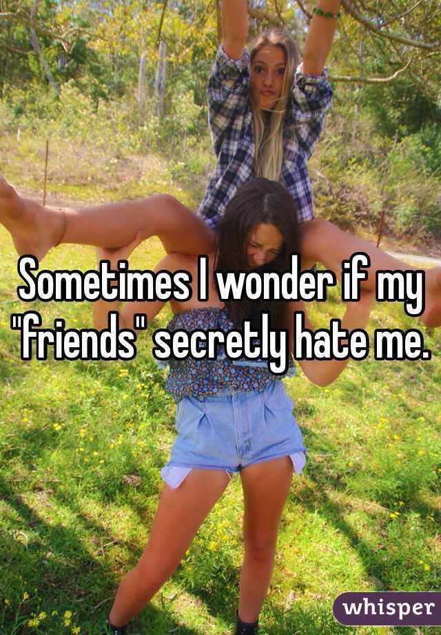 "Sometimes I wonder if my ""friends"" secretly hate me."