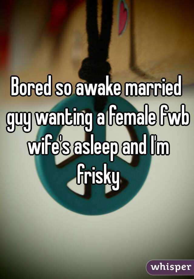 Bored so awake married guy wanting a female fwb wife's asleep and I'm frisky