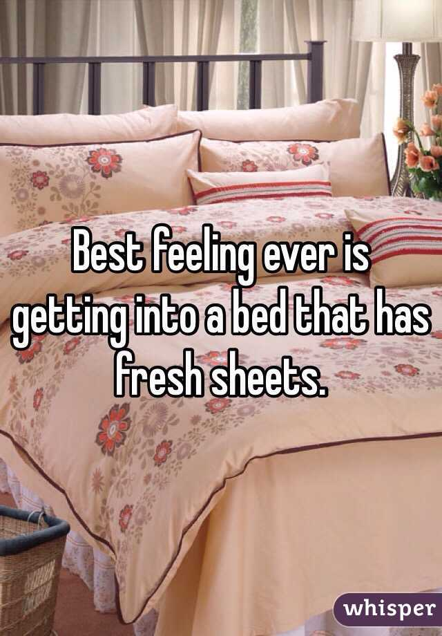 Best feeling ever is getting into a bed that has fresh sheets.