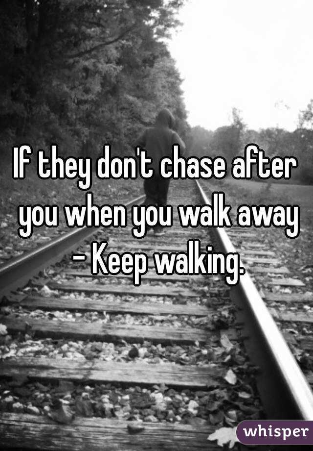 If they don't chase after you when you walk away - Keep walking.