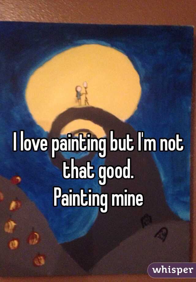 I love painting but I'm not that good. Painting mine