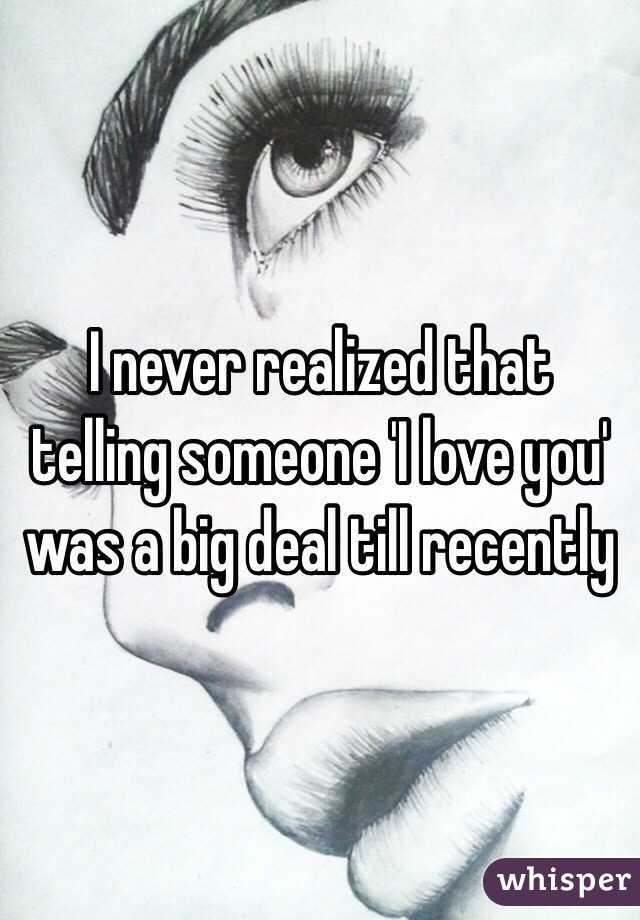 I never realized that telling someone 'I love you' was a big deal till recently