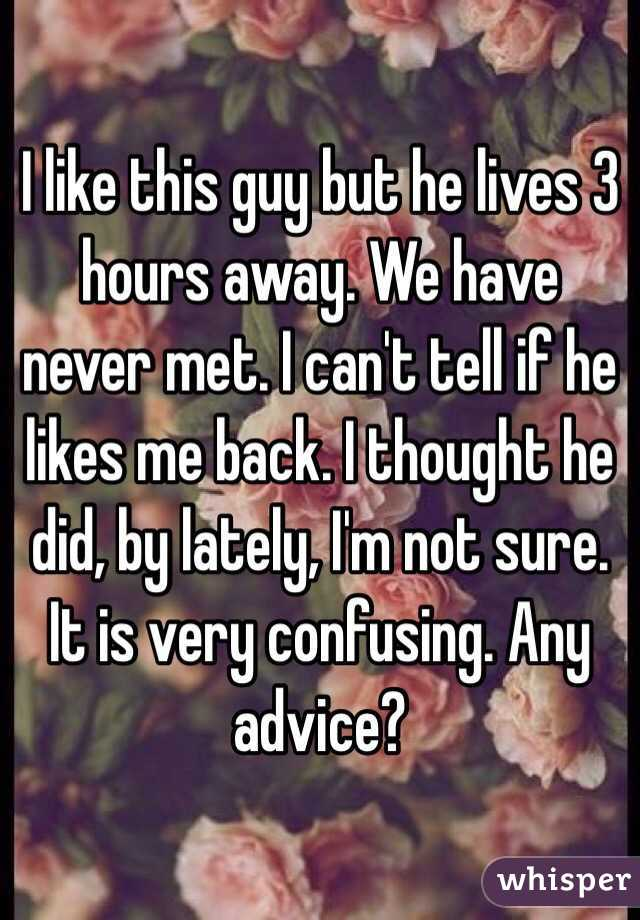 I like this guy but he lives 3 hours away. We have never met. I can't tell if he likes me back. I thought he did, by lately, I'm not sure. It is very confusing. Any advice?