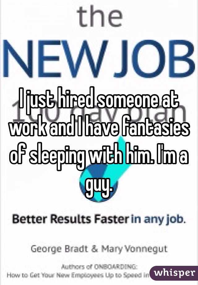 I just hired someone at work and I have fantasies of sleeping with him. I'm a guy.