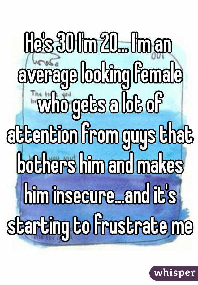 He's 30 I'm 20... I'm an average looking female who gets a lot of attention from guys that bothers him and makes him insecure...and it's starting to frustrate me