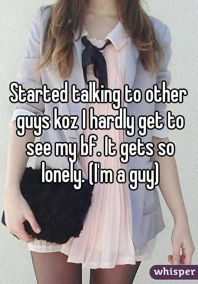 Started talking to other guys koz I hardly get to see my bf. It gets so lonely. (I'm a guy)
