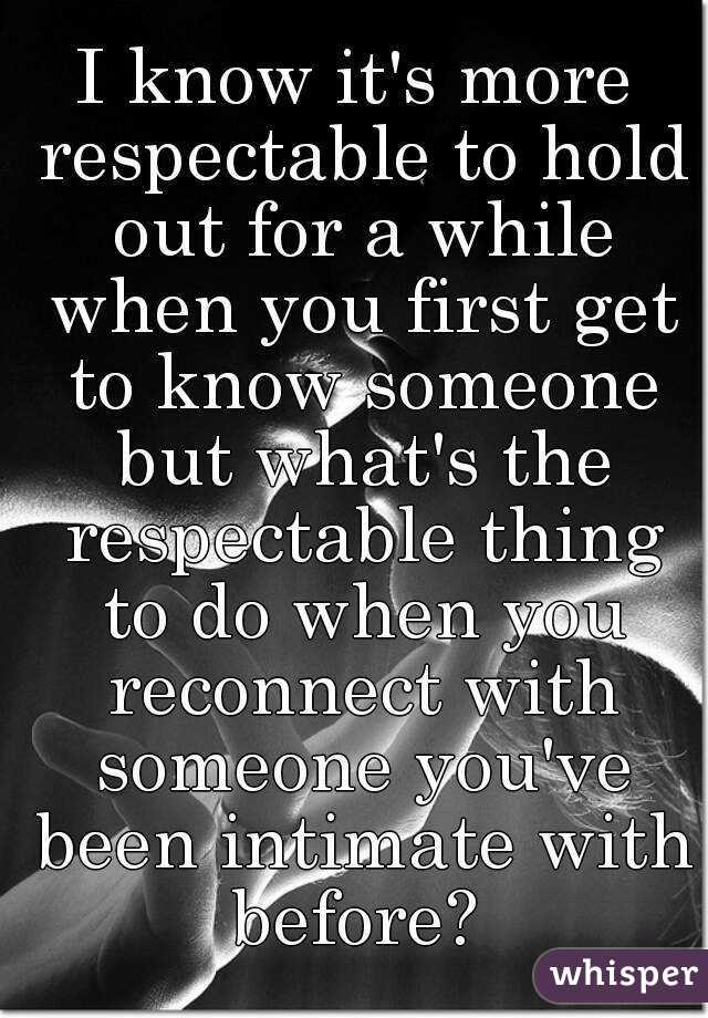I know it's more respectable to hold out for a while when you first get to know someone but what's the respectable thing to do when you reconnect with someone you've been intimate with before?
