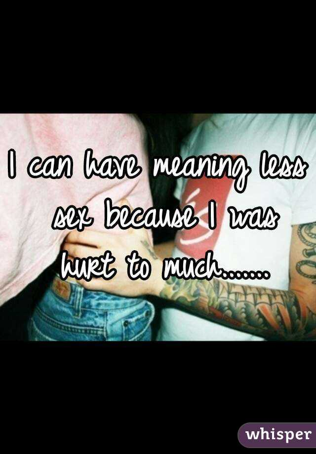 I can have meaning less sex because I was hurt to much.......