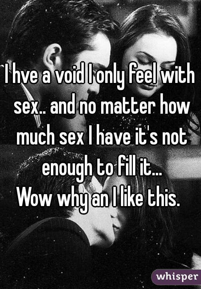 I hve a void I only feel with sex.. and no matter how much sex I have it's not enough to fill it... Wow why an I like this.