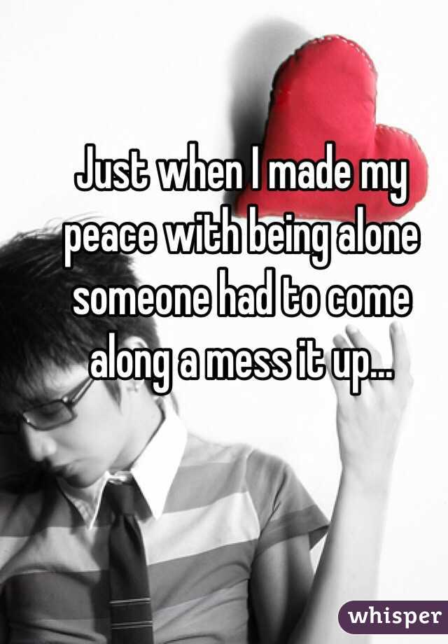 Just when I made my peace with being alone someone had to come along a mess it up...