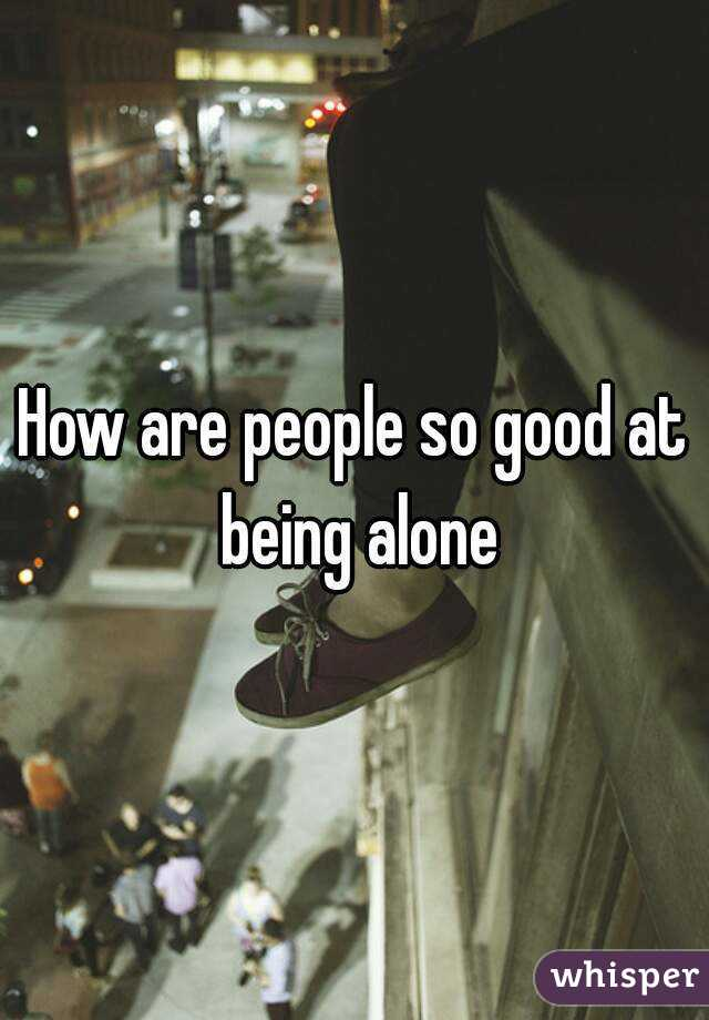 How are people so good at being alone