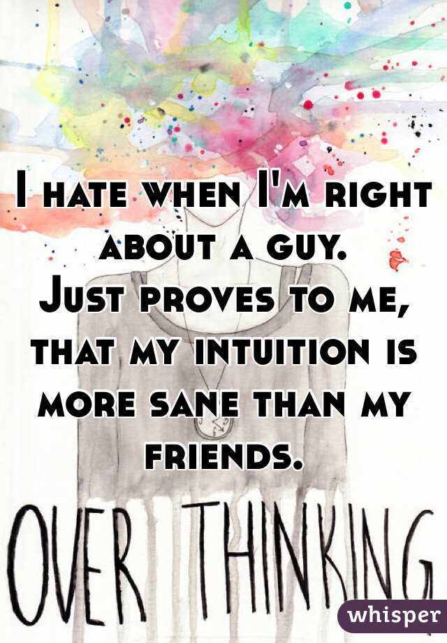I hate when I'm right about a guy.  Just proves to me, that my intuition is more sane than my friends.