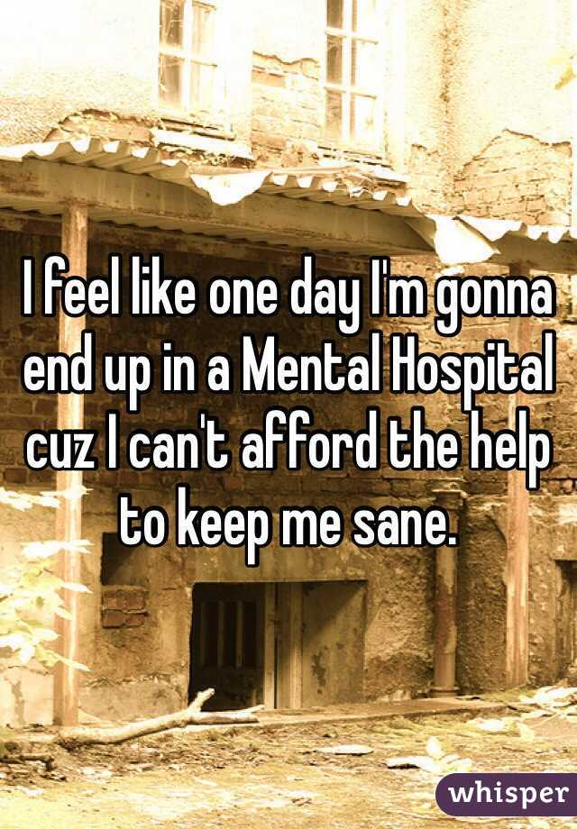 I feel like one day I'm gonna end up in a Mental Hospital cuz I can't afford the help to keep me sane.
