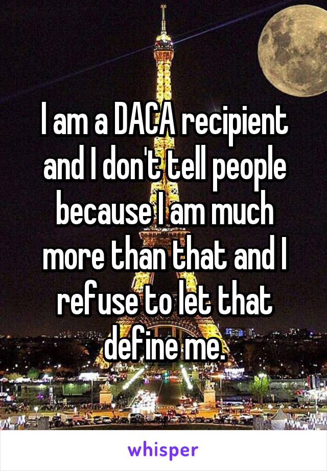 I am a DACA recipient and I don't tell people because I am much more than that and I refuse to let that define me.