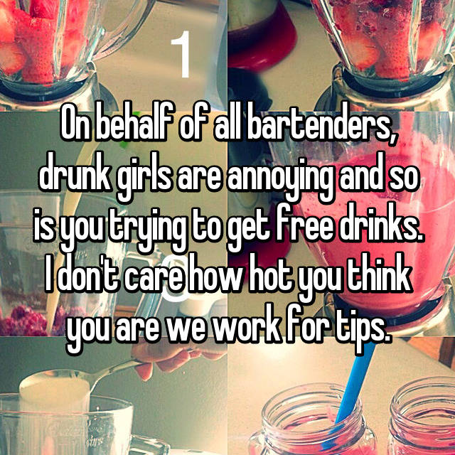 On behalf of all bartenders, drunk girls are annoying and so is you trying to get free drinks. I don't care how hot you think you are we work for tips.