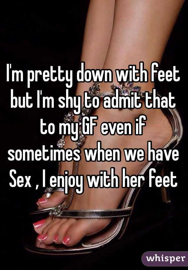 I'm pretty down with feet but I'm shy to admit that to my GF even if sometimes when we have Sex , I enjoy with her feet