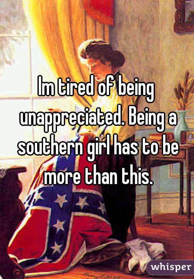 Im tired of being unappreciated. Being a southern girl has to be more than this.